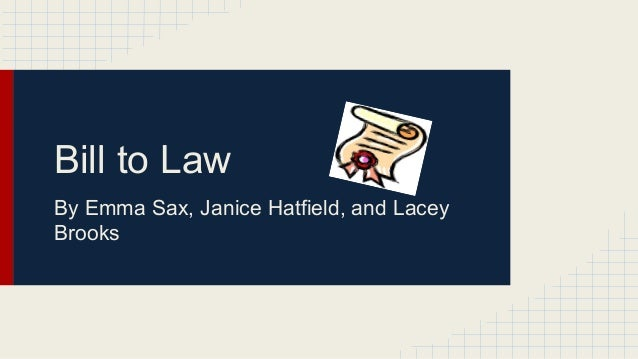 Bill to Law By Emma Sax, Janice Hatfield, and Lacey Brooks