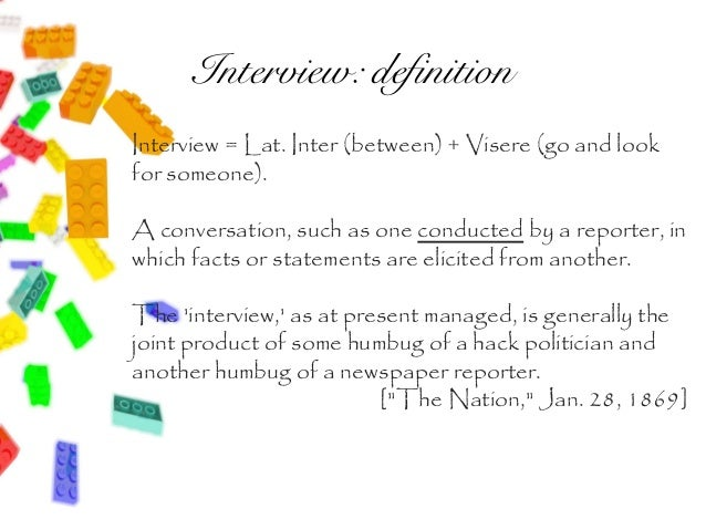 Interview: definitionInterview = Lat. Inter (between) + Visere (go and lookfor someone).A conversation, such as one conduc...