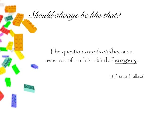 Should always be like that?      The questions are brutal because    research of truth is a kind of surgery .             ...
