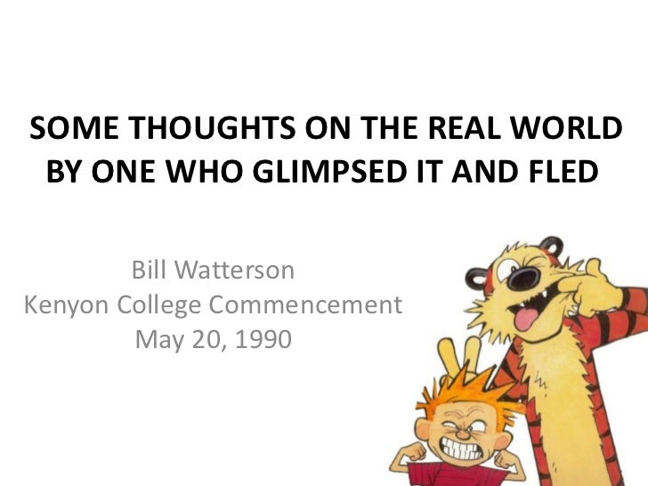 SOME THOUGHTS ON THE REAL WORLD BY ONE WHO GLIMPSED IT AND FLED<br />Bill WattersonKenyon College CommencementMay 20, 199...