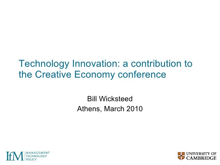 Technology Innovation: a contribution to the Creative Economy conference Bill Wicksteed Athens, March 2010