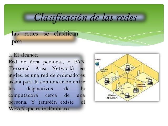 Clasificación de las redes las redes se clasifican por: 1. El alcance: Red de área personal, o PAN (Personal Area Network)...