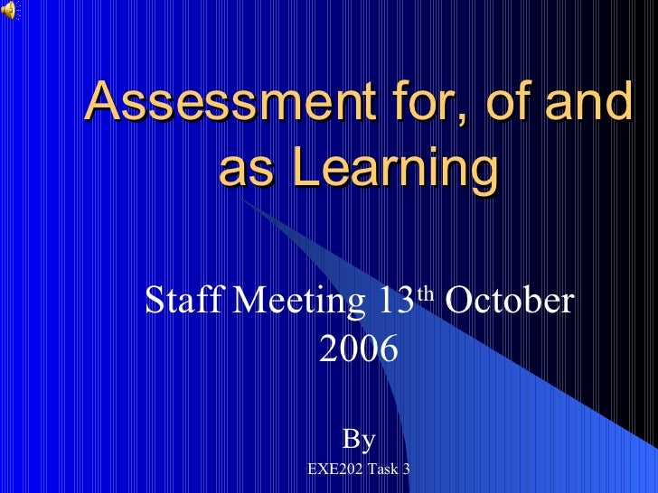 Assessment for, of and as Learning Staff Meeting 13 th  October 2006 By EXE202 Task 3