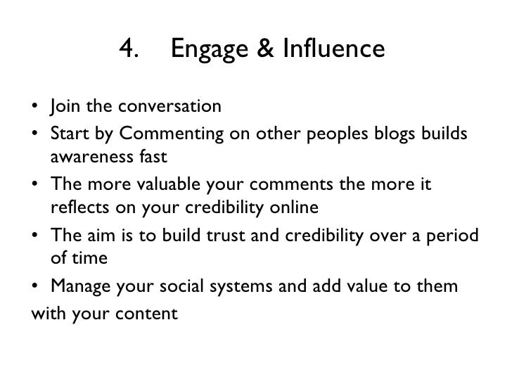 4. Engage & Influence   <ul><li>Join the conversation  </li></ul><ul><li>Start by Commenting on other peoples blogs builds...