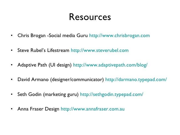 Resources <ul><li>Chris Brogan -Social media Guru  http://www.chrisbrogan.com </li></ul><ul><li>Steve Rubel's Lifestream  ...