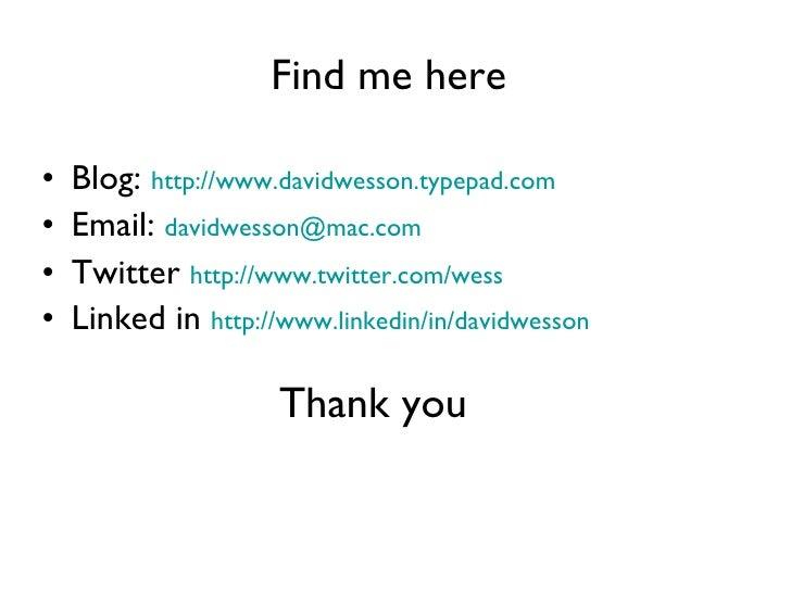 Find me here   <ul><li>Blog:  http://www.davidwesson.typepad.com   </li></ul><ul><li>Email:  [email_address]   </li></ul><...