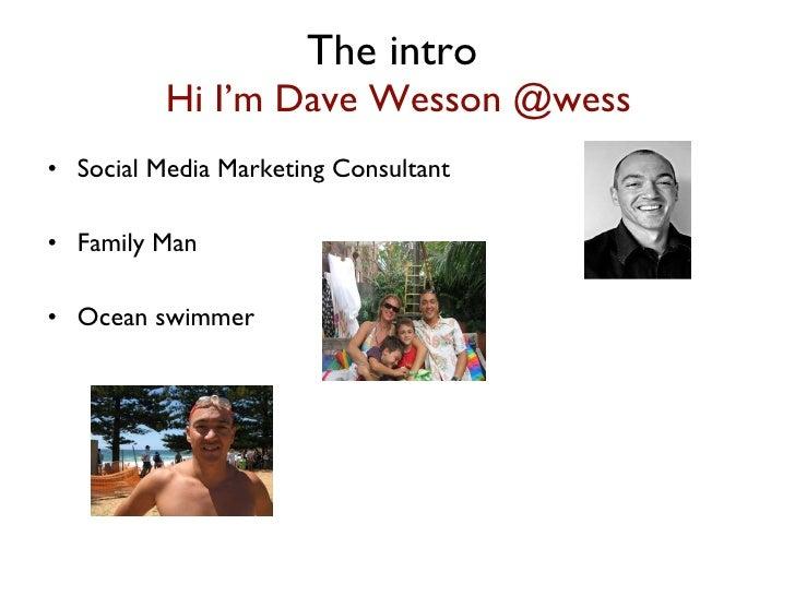 The intro  Hi I'm Dave Wesson @wess <ul><li>Social Media Marketing Consultant  </li></ul><ul><li>Family Man  </li></ul><ul...