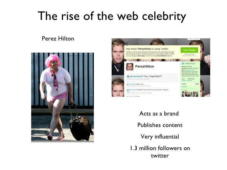 The rise of the web celebrity   Acts as a brand  Publishes content Very influential 1.3 million followers on twitter Perez...