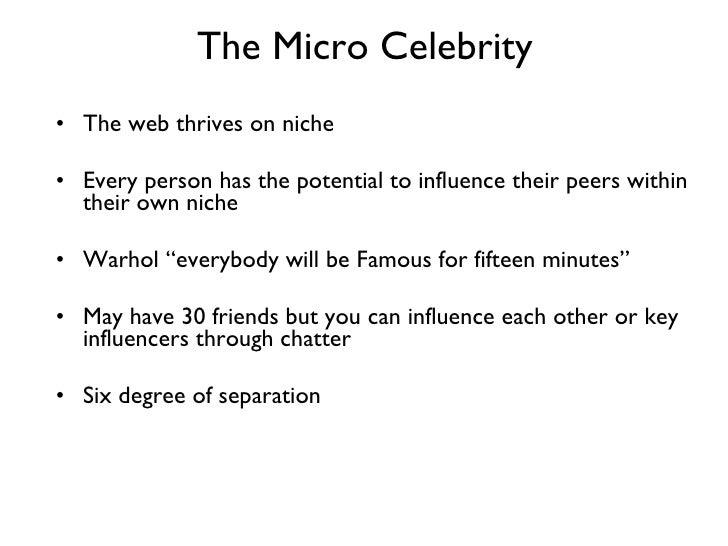 The Micro Celebrity <ul><li>The web thrives on niche </li></ul><ul><li>Every person has the potential to influence their p...
