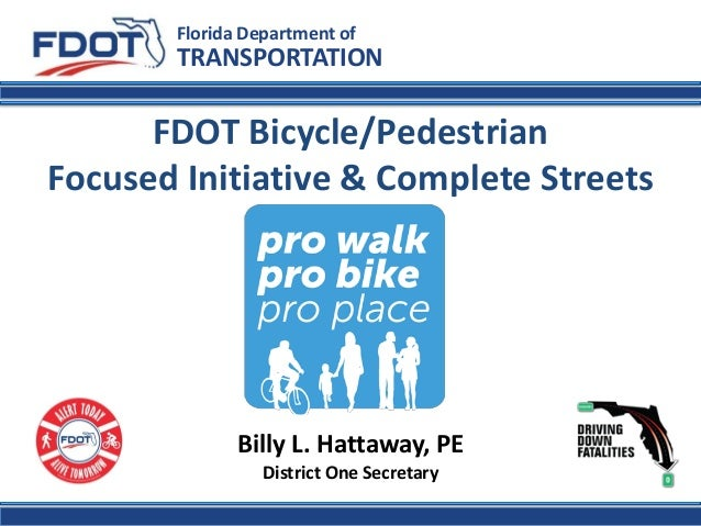 FDOT Bicycle/Pedestrian Focused Initiative & Complete Streets  Florida Department of  TRANSPORTATION  Billy L. Hattaway, P...