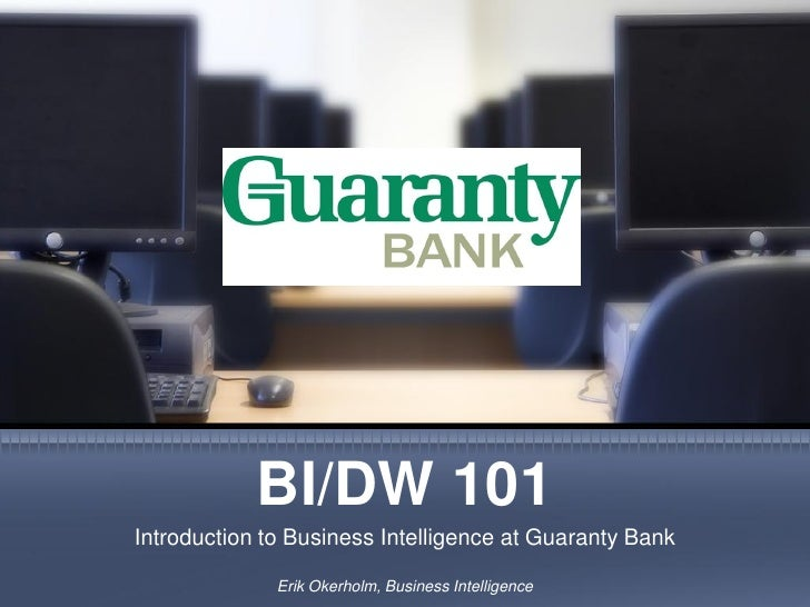 BI/DW 101 Introduction to Business Intelligence at Guaranty Bank                Erik Okerholm, Business Intelligence