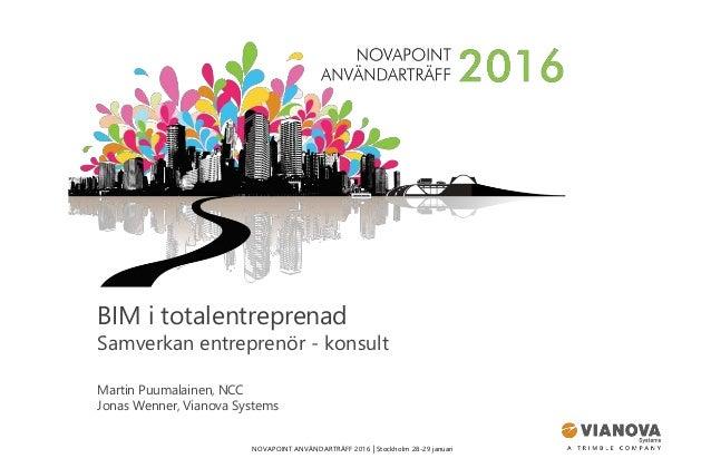 NOVAPOINT ANVÄNDARTRÄFF 2016 │Stockholm 28-29 januari BIM i totalentreprenad Samverkan entreprenör - konsult Martin Puumal...
