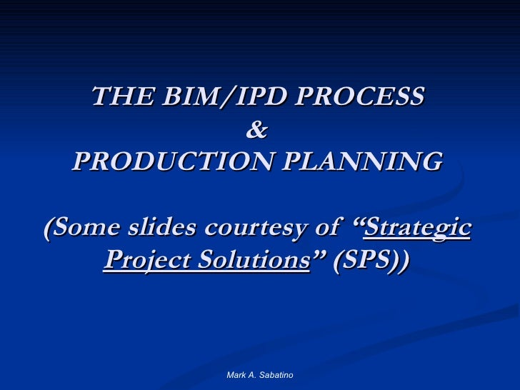 """THE BIM/IPD PROCESS & PRODUCTION PLANNING (Some slides courtesy of """" Strategic Project Solutions """" (SPS)) Mark A. Sabatino"""