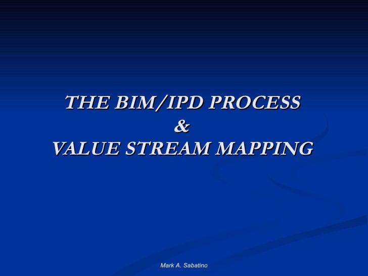 THE BIM/IPD PROCESS & VALUE STREAM MAPPING Mark A. Sabatino