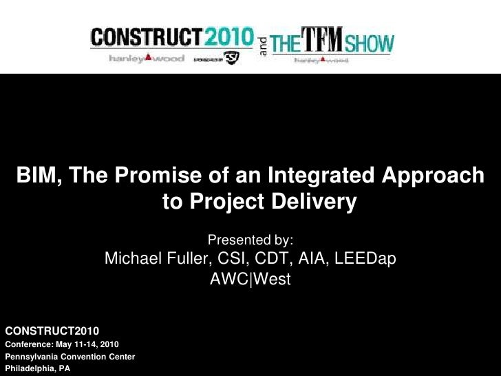 BIM, The Promise of an Integrated Approach to Project Delivery<br />Presented by:<br />Michael Fuller, CSI, CDT, AIA, LEED...
