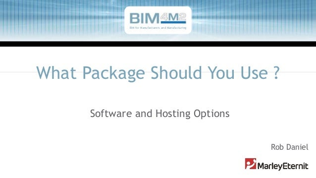 What Package Should You Use ? Software and Hosting Options Rob Daniel BIM for Manufacturers and Manufacturing
