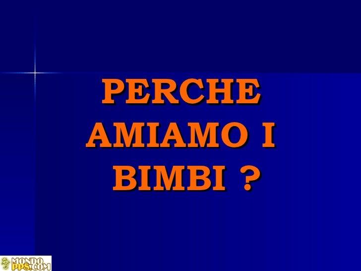 PERCHE  AMIAMO I  BIMBI  ?