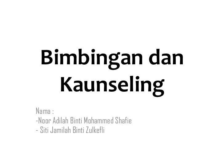 Bimbingan dan Kaunseling <ul><li>Nama :  </li></ul><ul><li>Noor Adilah Binti Mohammed Shafie </li></ul><ul><li>Siti Jamila...