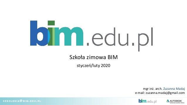 mgr inż. arch. Zuzanna Madaj e-mail: zuzanna.madaj@gmail.com Szkoła zimowa BIM styczeń/luty 2020