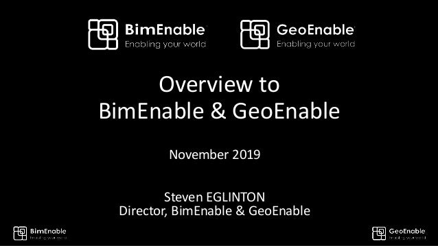 Overview to BimEnable & GeoEnable November 2019 Steven EGLINTON Director, BimEnable & GeoEnable