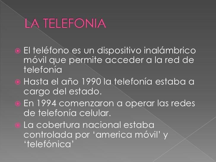 LA TELEFONIA<br />El teléfono es un dispositivo inalámbrico móvil que permite acceder a la red de telefonía <br />Hasta el...
