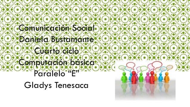 """Comunicación Social Daniela Bustamante Cuarto ciclo Computación básica Paralelo """"E"""" Gladys Tenesaca"""