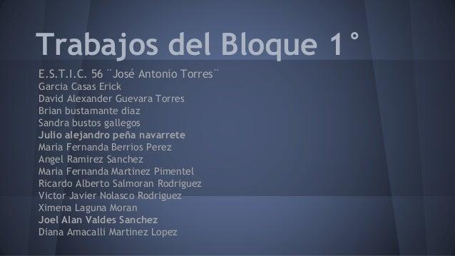 Trabajos del Bloque 1° E.S.T.I.C. 56 ¨José Antonio Torres¨ Garcia Casas Erick David Alexander Guevara Torres Brian bustama...