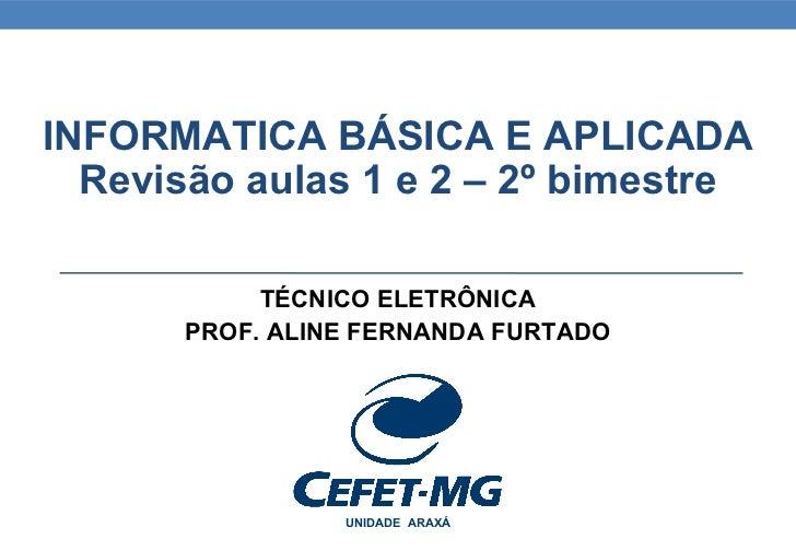 INFORMATICA BÁSICA E APLICADA  Revisão aulas 1 e 2 – 2º bimestre            TÉCNICO ELETRÔNICA       PROF. ALINE FERNANDA ...