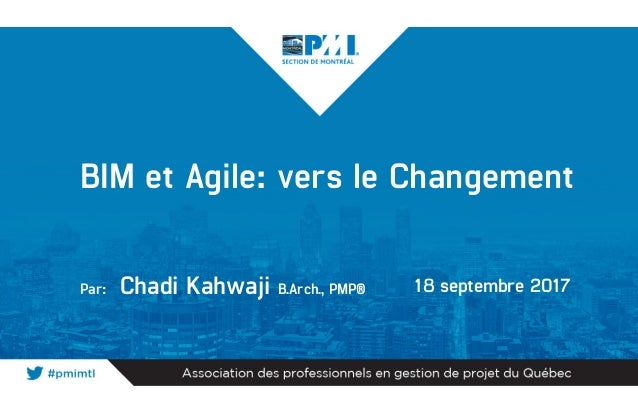 BIM et Agile: vers le Changement Par: Chadi Kahwaji B.Arch., PMP® 18 septembre 2017