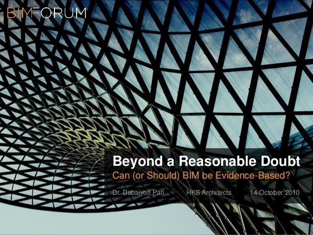 Beyond a Reasonable Doubt Can (or Should) BIM be Evidence-Based? Dr. Debajyoti Pati HKS Architects 14 October 2010