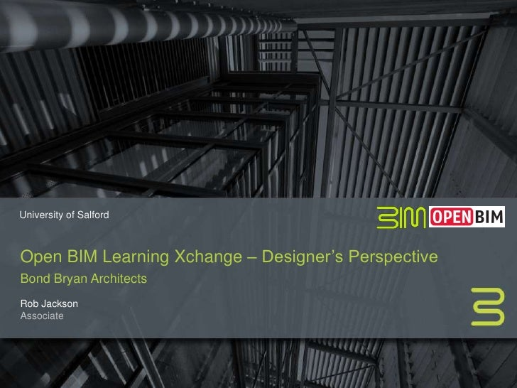 University of SalfordOpen BIM Learning Xchange – Designer's PerspectiveBond Bryan ArchitectsRob JacksonAssociate