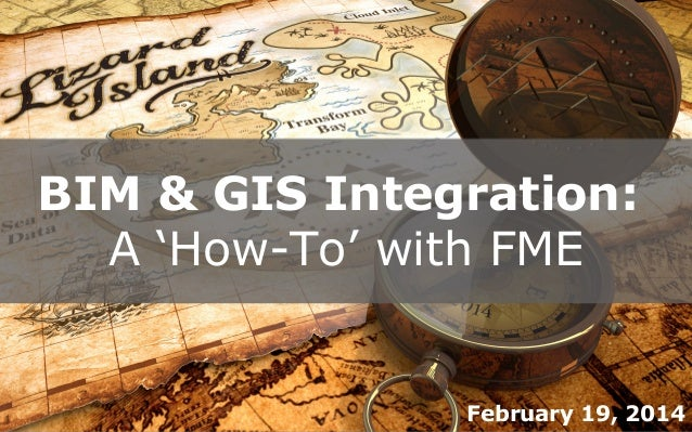 BIM & GIS Integration: A 'How-To' with FME  February 19, 2014