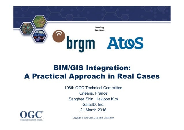 ® Meeting Sponsors BIM/GIS Integration: A Practical Approach in Real Cases 106th OGC Technical Committee Orléans, France S...