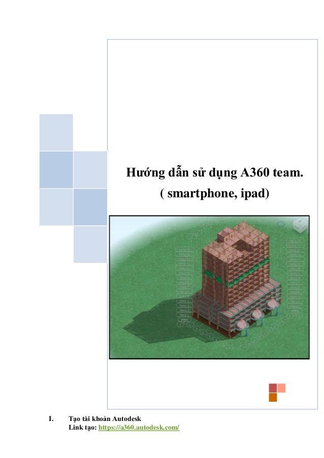 I. Tạo tài khoản Autodesk Link tạo: https://a360.autodesk.com/ Hướng dẫn sử dụng A360 team. ( smartphone, ipad)