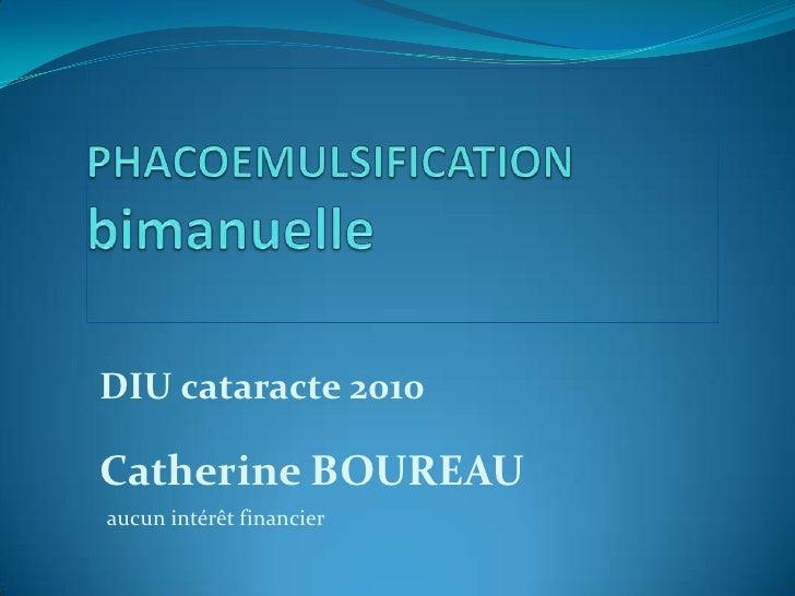 PHACOEMULSIFICATIONbimanuelle<br />DIU cataracte 2010<br />Catherine BOUREAU<br />aucun intérêt financier<br />