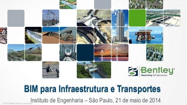 © 2014 Bentley Systems, Incorporated BIM para Infraestrutura e Transportes Instituto de Engenharia – São Paulo, 21 de maio...