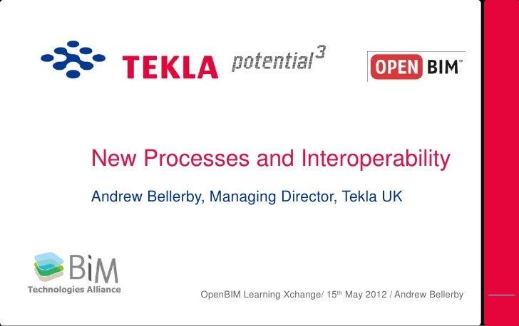 New Processes and InteroperabilityAndrew Bellerby, Managing Director, Tekla UK               OpenBIM Learning Xchange/ 15t...