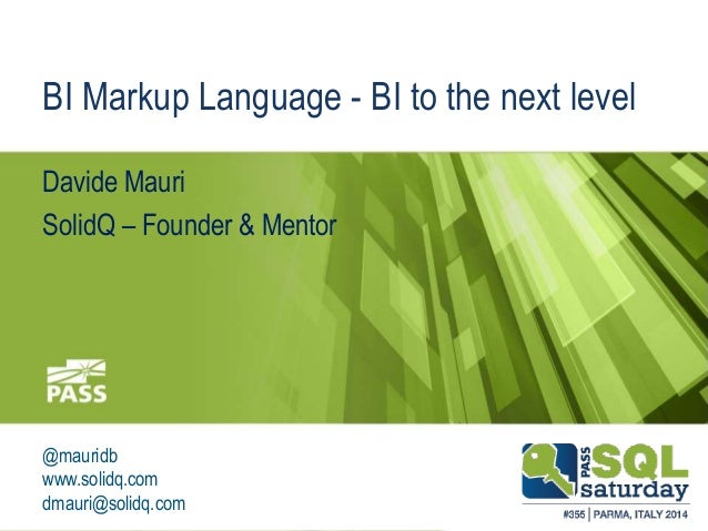 BI Markup Language - BI to the next level  Davide Mauri  SolidQ – Founder & Mentor  @mauridb  www.solidq.com  dmauri@solid...