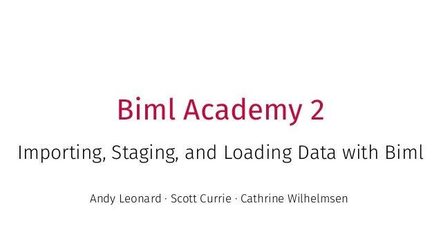 Biml Academy 2 Importing, Staging, and Loading Data with Biml Andy Leonard · Scott Currie · Cathrine Wilhelmsen