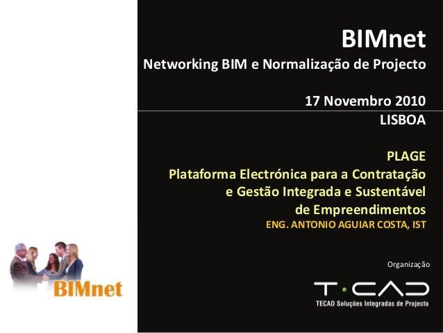 Organização BIMnet Networking BIMeNormalizaçãodeProjecto 17Novembro2010 LISBOA PLAGE PlataformaElectrónicaparaaC...