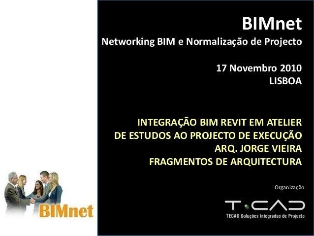 BIMnet Networking BIM e Normalização de Projecto 17 Novembro 2010 LISBOA INTEGRAÇÃO BIM REVIT EM ATELIER DE ESTUDOS AO PRO...