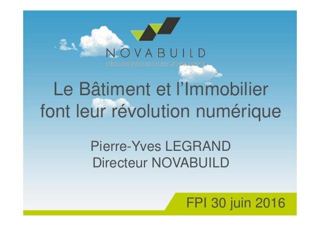 Le Bâtiment et l'Immobilier font leur révolution numérique Pierre-Yves LEGRAND Directeur NOVABUILD FPI 30 juin 2016