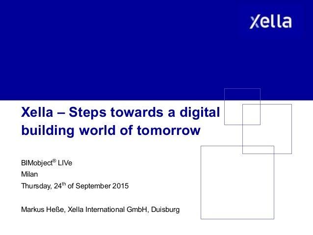 Xella – Steps towards a digital building world of tomorrow BIMobject® LIVe Milan Thursday, 24th of September 2015 Markus H...