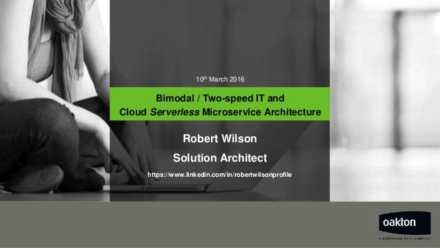 10th March 2016 Bimodal / Two-speed IT and Cloud Serverless Microservice Architecture Robert Wilson Solution Architect htt...