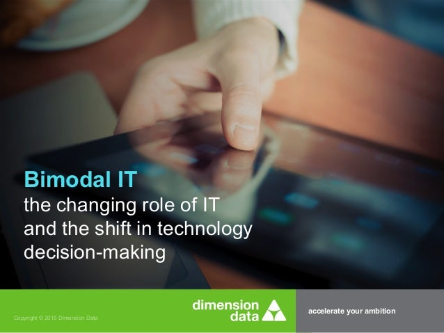 accelerate your ambition Copyright © 2015 Dimension Data Bimodal IT the changing role of IT and the shift in technology de...