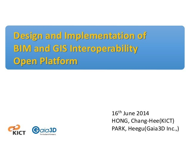 Design and Implementation of BIM and GIS Interoperability Open Platform 16th June 2014 HONG, Chang-Hee(KICT) PARK, Heegu(G...
