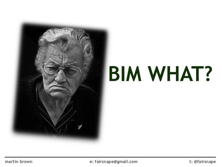 BIM WHAT?martin brown   e: fairsnape@gmail.com   t: @fairsnape