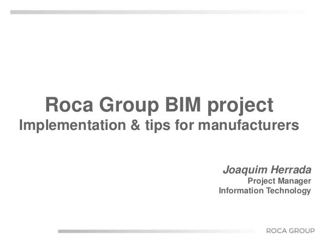 Roca Group BIM project  Implementation & tips for manufacturers  Joaquim Herrada  Project Manager  Information Technology