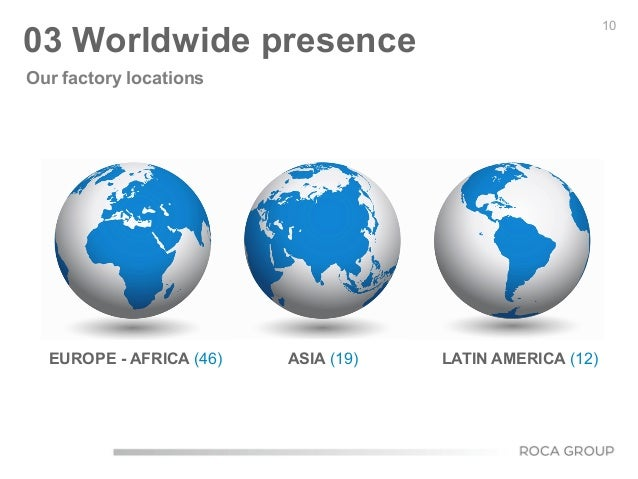 10 03 Worldwide presence Our factory locations LATIN AMERICA (12)ASIA (19)EUROPE - AFRICA (46)