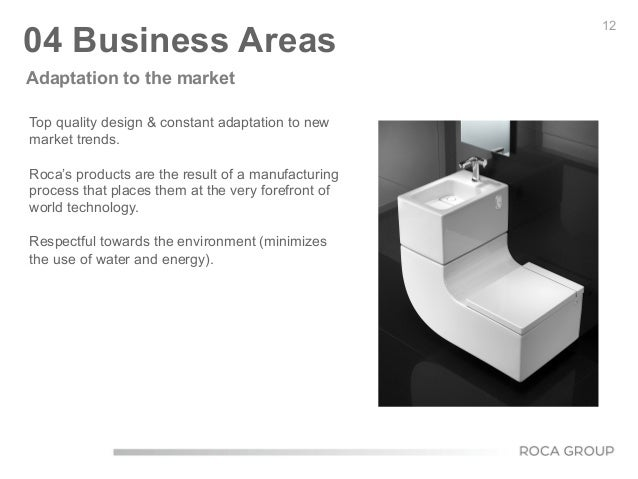 12 04 Business Areas Top quality design & constant adaptation to new market trends. Roca's products are the result of a ma...